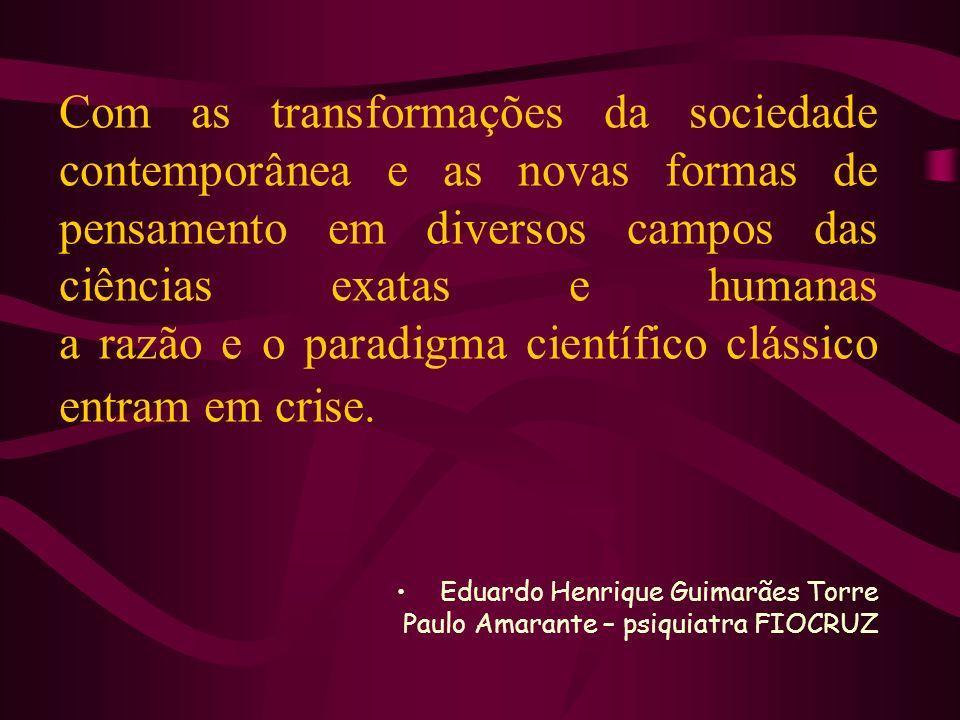 Com as transformações da sociedade contemporânea e as novas formas de pensamento em diversos campos das ciências exatas e humanas a razão e o paradigma científico clássico entram em crise.
