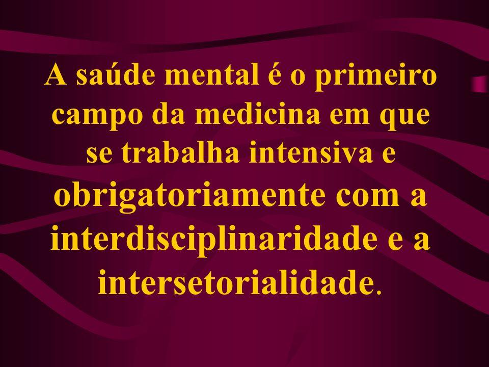 A saúde mental é o primeiro campo da medicina em que se trabalha intensiva e obrigatoriamente com a interdisciplinaridade e a intersetorialidade.