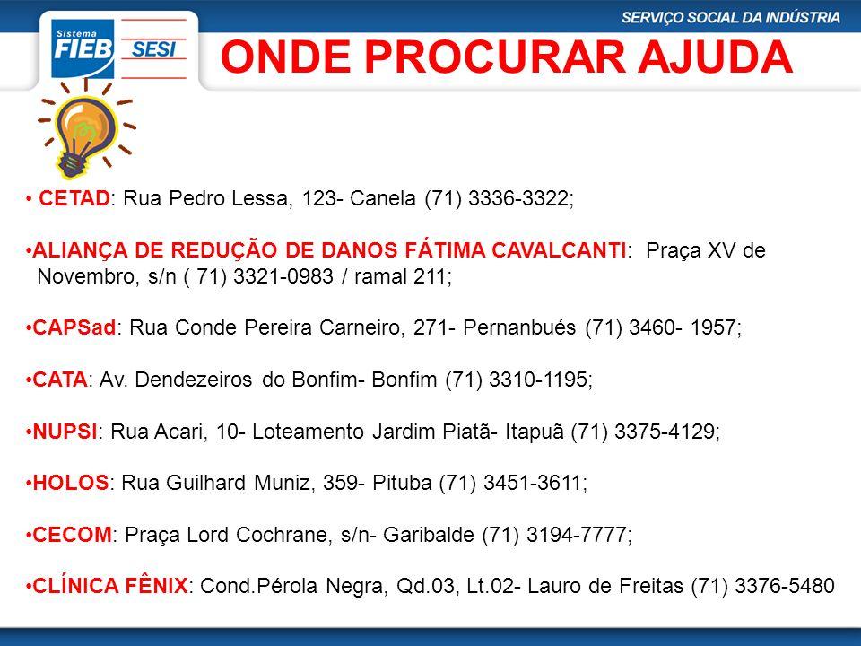 ONDE PROCURAR AJUDA CETAD: Rua Pedro Lessa, 123- Canela (71) 3336-3322; ALIANÇA DE REDUÇÃO DE DANOS FÁTIMA CAVALCANTI: Praça XV de.