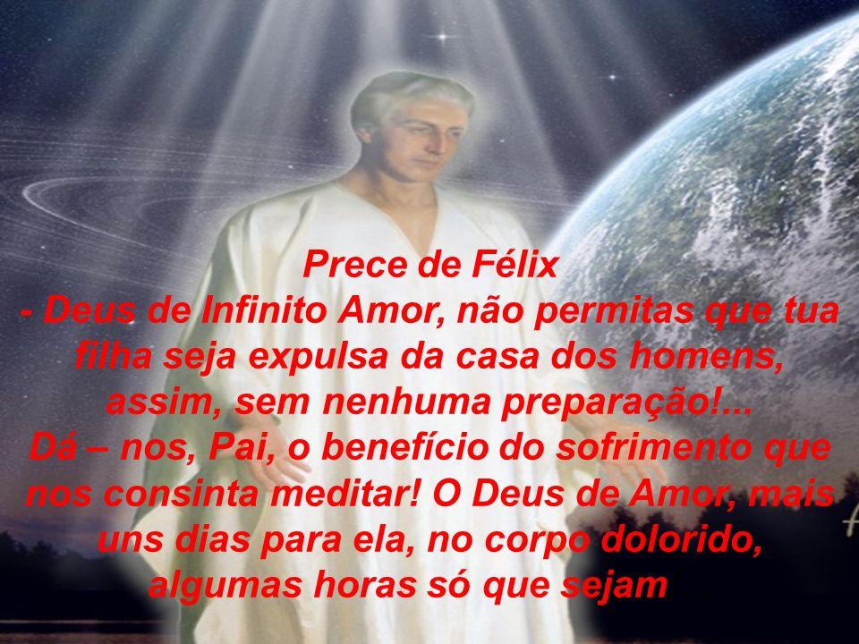 Prece de Félix - Deus de Infinito Amor, não permitas que tua filha seja expulsa da casa dos homens, assim, sem nenhuma preparação!...