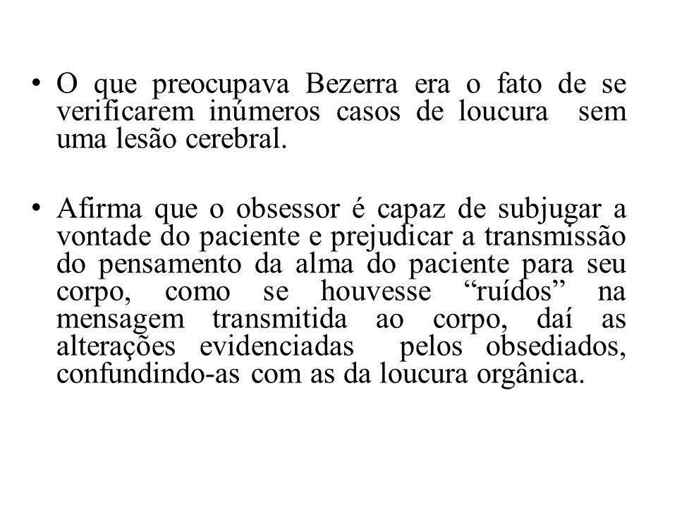 O que preocupava Bezerra era o fato de se verificarem inúmeros casos de loucura sem uma lesão cerebral.