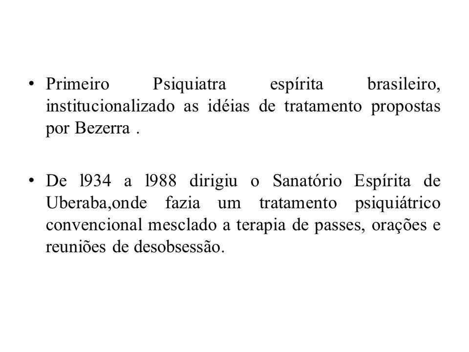 Primeiro Psiquiatra espírita brasileiro, institucionalizado as idéias de tratamento propostas por Bezerra .
