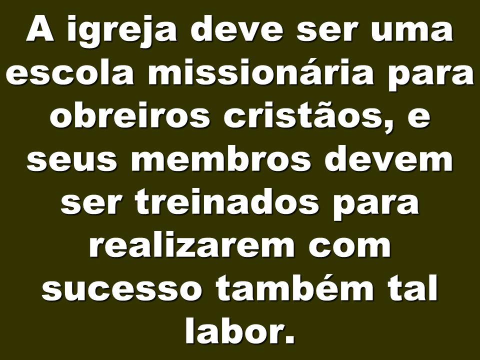 A igreja deve ser uma escola missionária para obreiros cristãos, e seus membros devem ser treinados para realizarem com sucesso também tal labor.