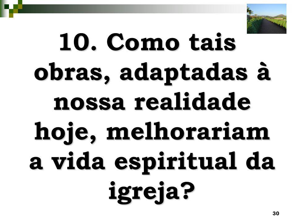 10. Como tais obras, adaptadas à nossa realidade hoje, melhorariam a vida espiritual da igreja