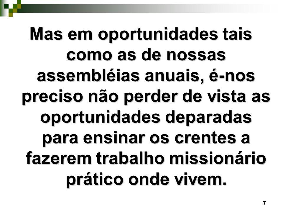 Mas em oportunidades tais como as de nossas assembléias anuais, é-nos preciso não perder de vista as oportunidades deparadas para ensinar os crentes a fazerem trabalho missionário prático onde vivem.