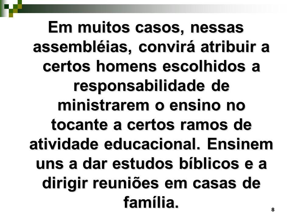 Em muitos casos, nessas assembléias, convirá atribuir a certos homens escolhidos a responsabilidade de ministrarem o ensino no tocante a certos ramos de atividade educacional.