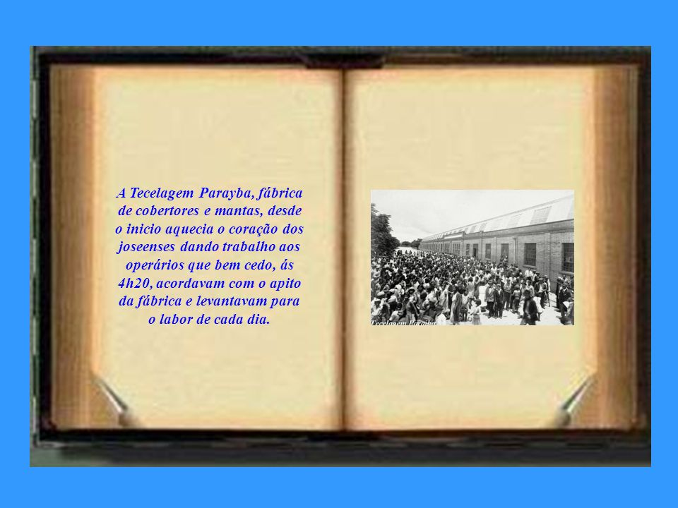 A Tecelagem Parayba, fábrica de cobertores e mantas, desde o inicio aquecia o coração dos joseenses dando trabalho aos operários que bem cedo, ás 4h20, acordavam com o apito da fábrica e levantavam para o labor de cada dia.