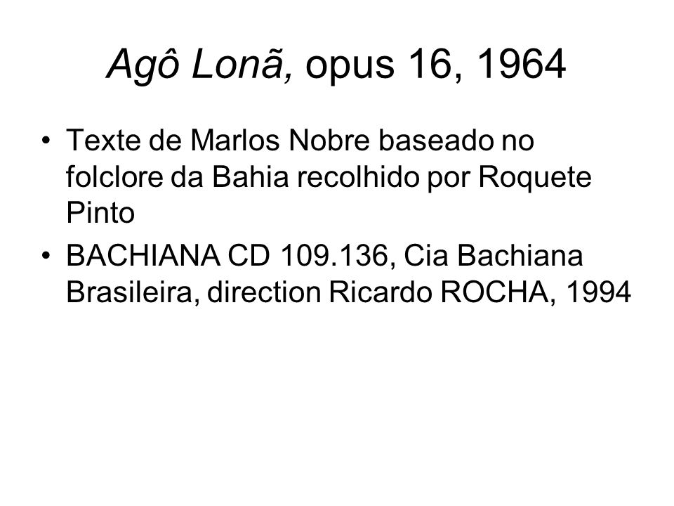 Agô Lonã, opus 16, 1964 Texte de Marlos Nobre baseado no folclore da Bahia recolhido por Roquete Pinto.