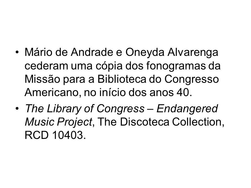 Mário de Andrade e Oneyda Alvarenga cederam uma cópia dos fonogramas da Missão para a Biblioteca do Congresso Americano, no início dos anos 40.