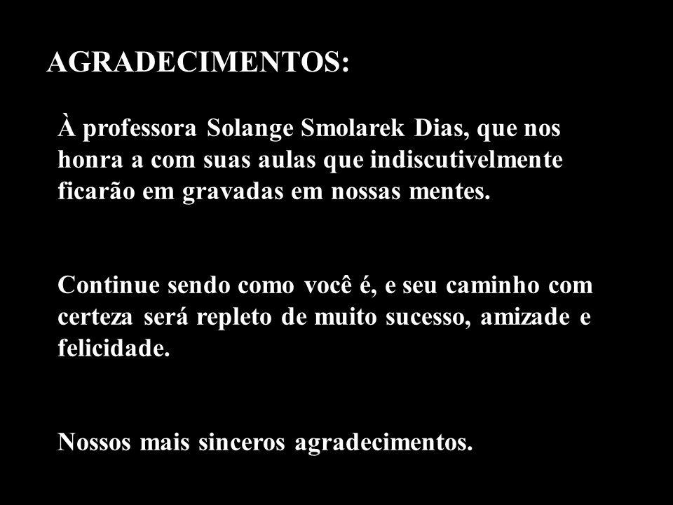 AGRADECIMENTOS: À professora Solange Smolarek Dias, que nos honra a com suas aulas que indiscutivelmente ficarão em gravadas em nossas mentes.