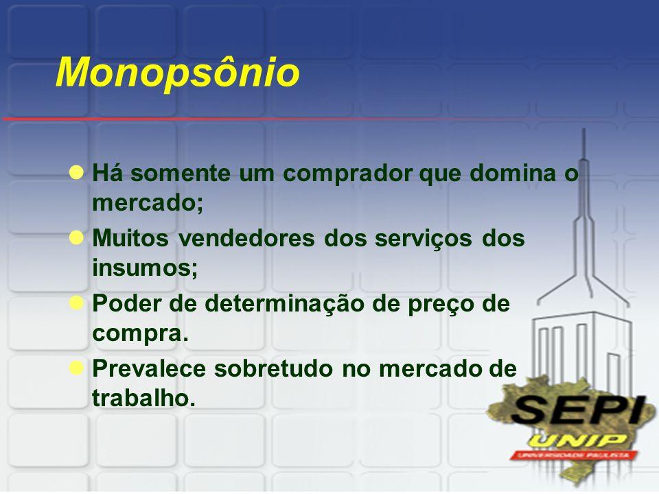 Monopsônio Há somente um comprador que domina o mercado;