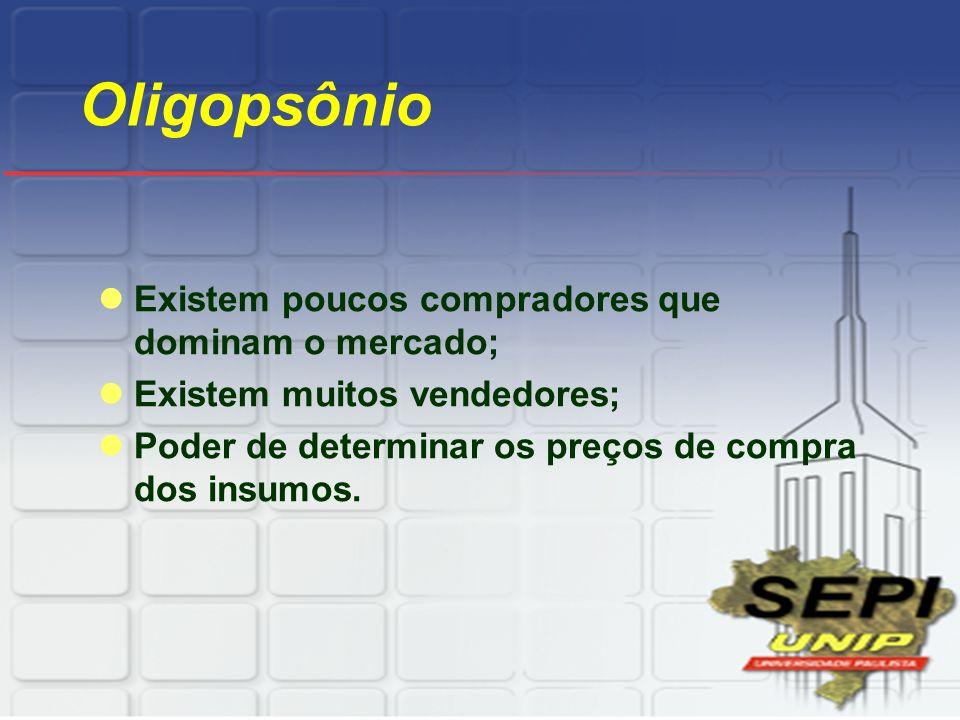 Oligopsônio Existem poucos compradores que dominam o mercado;