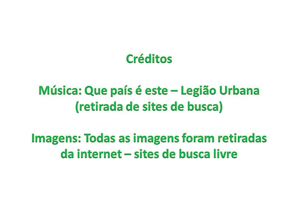 Créditos Música: Que país é este – Legião Urbana (retirada de sites de busca) Imagens: Todas as imagens foram retiradas da internet – sites de busca livre