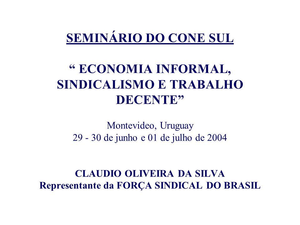 SEMINÁRIO DO CONE SUL ECONOMIA INFORMAL, SINDICALISMO E TRABALHO DECENTE Montevideo, Uruguay 29 - 30 de junho e 01 de julho de 2004 CLAUDIO OLIVEIRA DA SILVA Representante da FORÇA SINDICAL DO BRASIL