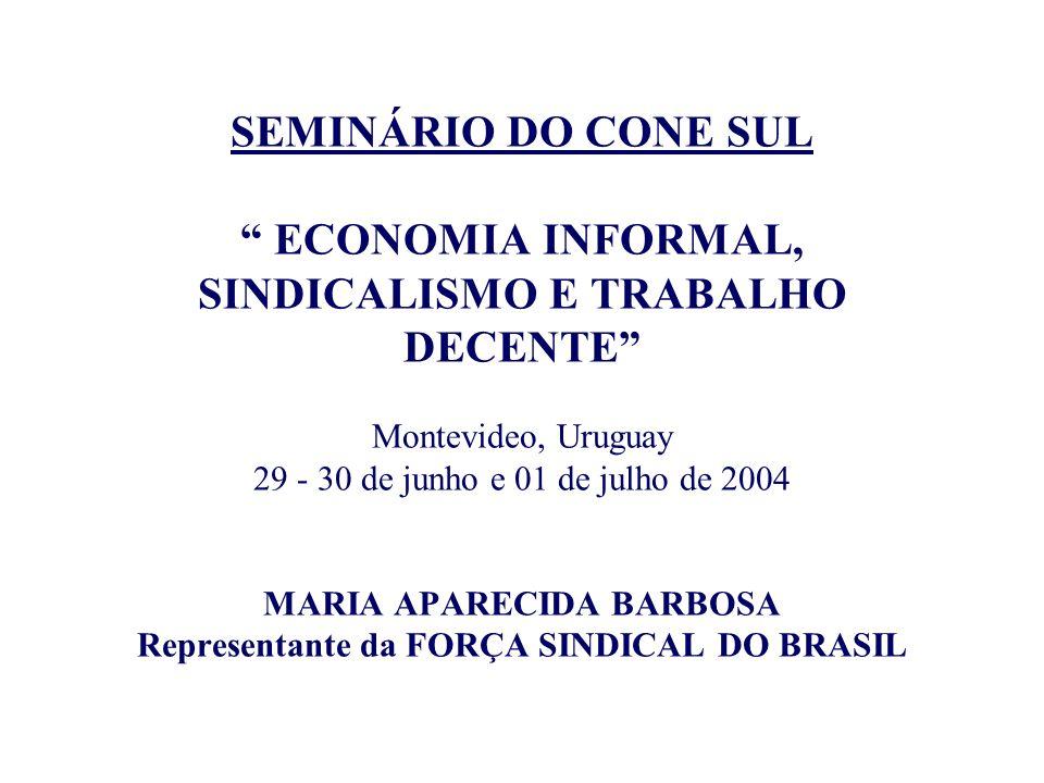 SEMINÁRIO DO CONE SUL ECONOMIA INFORMAL, SINDICALISMO E TRABALHO DECENTE Montevideo, Uruguay 29 - 30 de junho e 01 de julho de 2004 MARIA APARECIDA BARBOSA Representante da FORÇA SINDICAL DO BRASIL