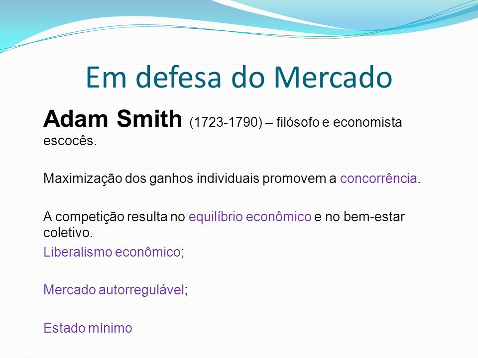 Em defesa do Mercado Adam Smith (1723-1790) – filósofo e economista escocês. Maximização dos ganhos individuais promovem a concorrência.
