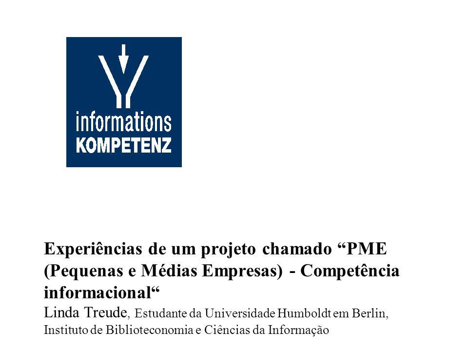 Experiências de um projeto chamado PME (Pequenas e Médias Empresas) - Competência informacional Linda Treude, Estudante da Universidade Humboldt em Berlin, Instituto de Biblioteconomia e Ciências da Informação