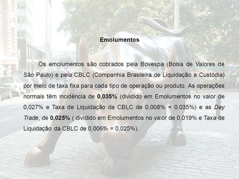 Emolumentos Os emolumentos são cobrados pela Bovespa (Bolsa de Valores de São Paulo) e pela CBLC (Companhia Brasileira de Liquidação e Custódia) por meio de taxa fixa para cada tipo de operação ou produto.