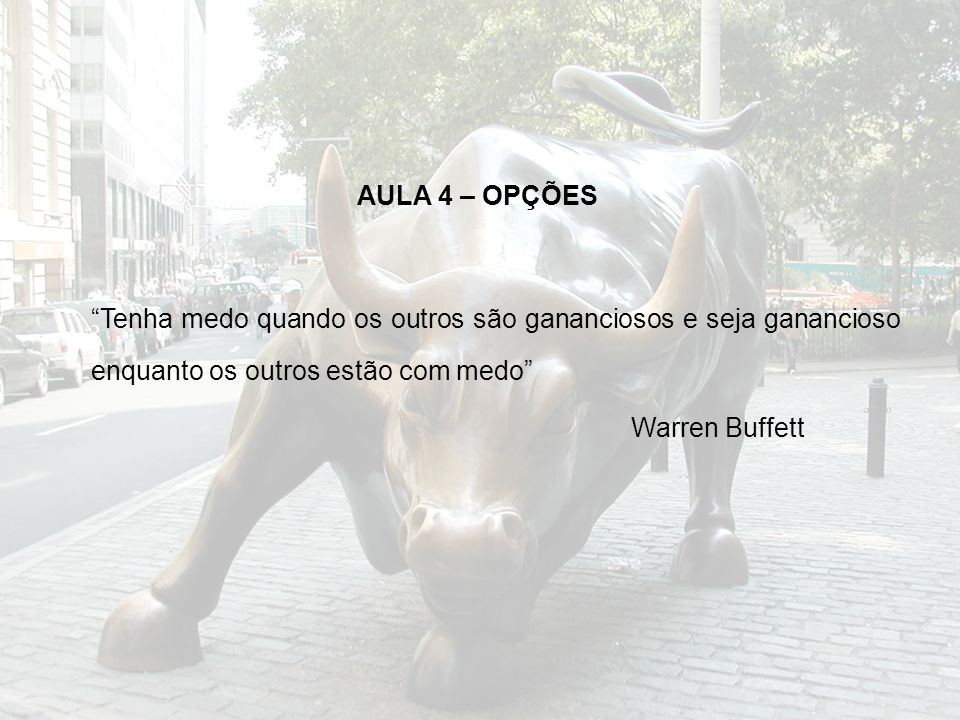 AULA 4 – OPÇÕES Tenha medo quando os outros são gananciosos e seja ganancioso enquanto os outros estão com medo Warren Buffett