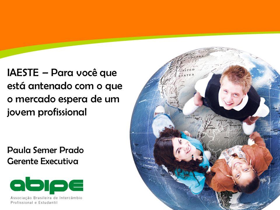 IAESTE – Para você que está antenado com o que o mercado espera de um jovem profissional Paula Semer Prado Gerente Executiva