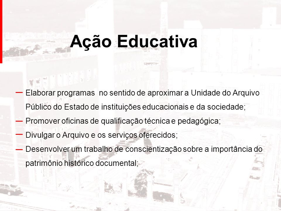 Ação Educativa Elaborar programas no sentido de aproximar a Unidade do Arquivo Público do Estado de instituições educacionais e da sociedade;