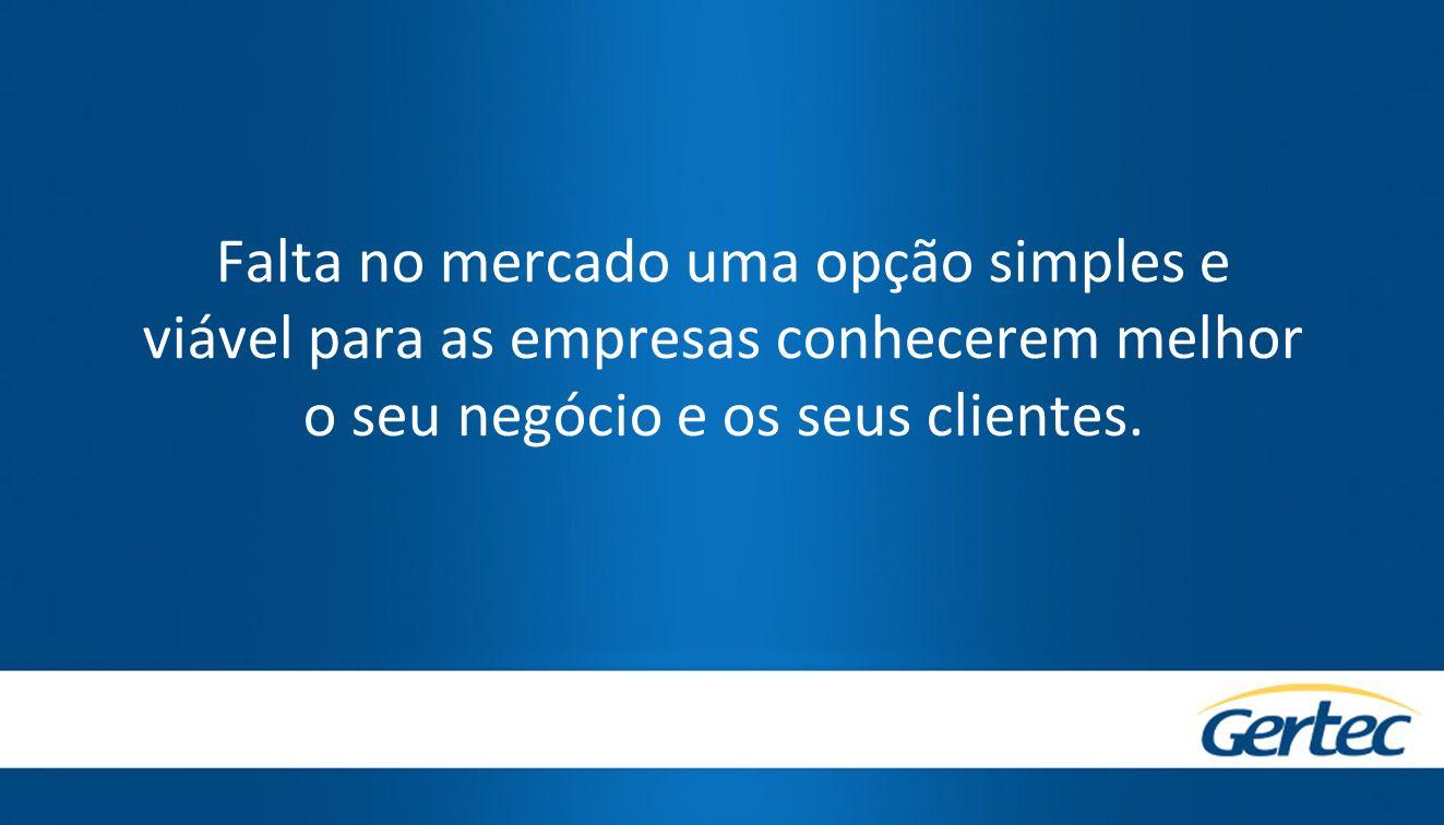 Falta no mercado uma opção simples e viável para as empresas conhecerem melhor o seu negócio e os seus clientes.