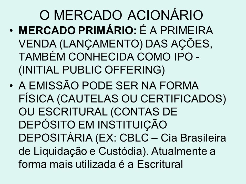 O MERCADO ACIONÁRIO MERCADO PRIMÁRIO: É A PRIMEIRA VENDA (LANÇAMENTO) DAS AÇÕES, TAMBÉM CONHECIDA COMO IPO -(INITIAL PUBLIC OFFERING)