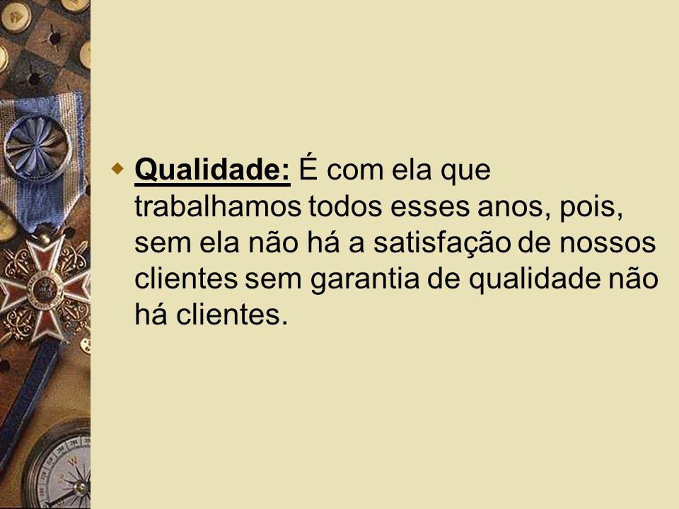 Qualidade: É com ela que trabalhamos todos esses anos, pois, sem ela não há a satisfação de nossos clientes sem garantia de qualidade não há clientes.