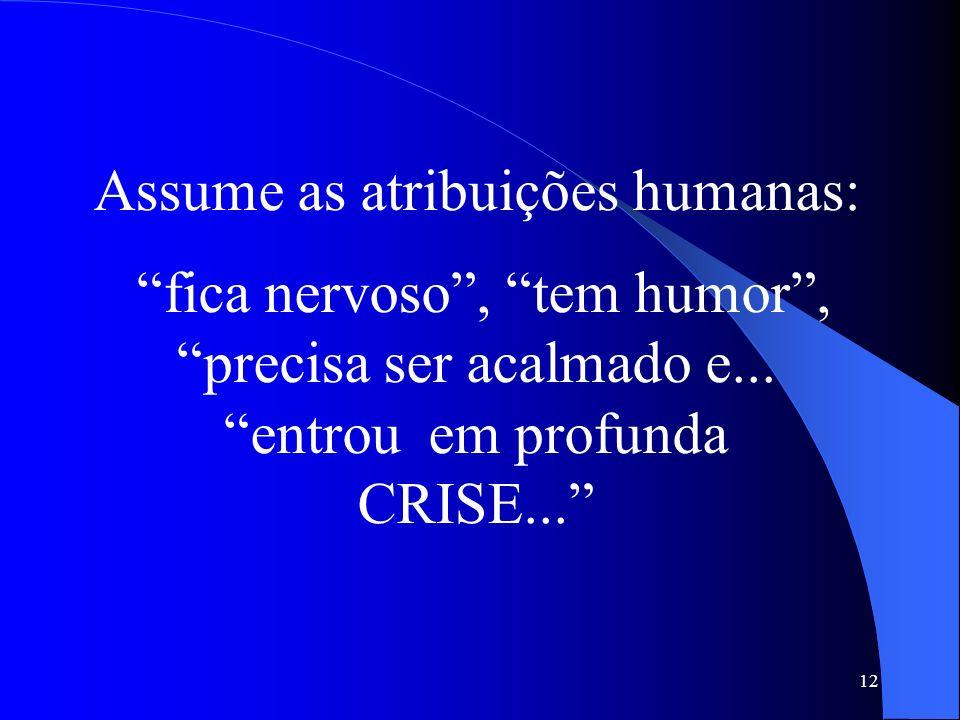 Assume as atribuições humanas: fica nervoso , tem humor , precisa ser acalmado e...