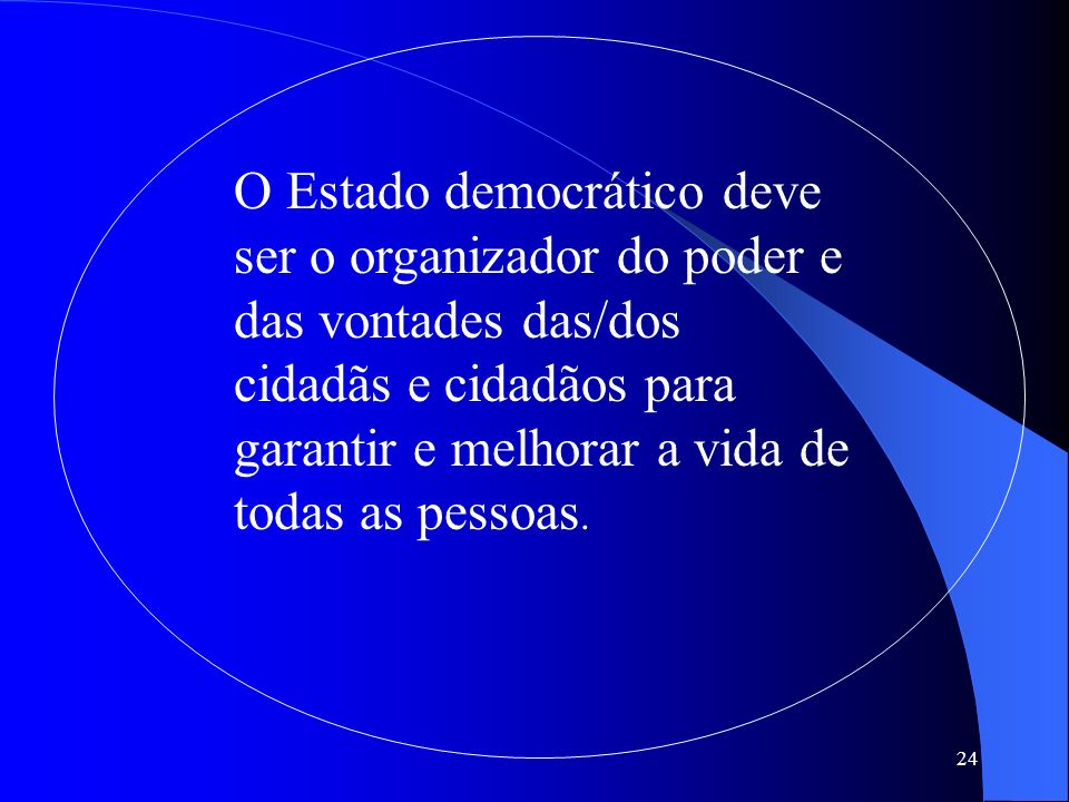 O Estado democrático deve ser o organizador do poder e das vontades das/dos cidadãs e cidadãos para garantir e melhorar a vida de todas as pessoas.