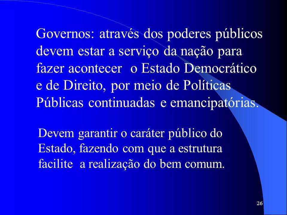 Governos: através dos poderes públicos devem estar a serviço da nação para fazer acontecer o Estado Democrático e de Direito, por meio de Políticas Públicas continuadas e emancipatórias.