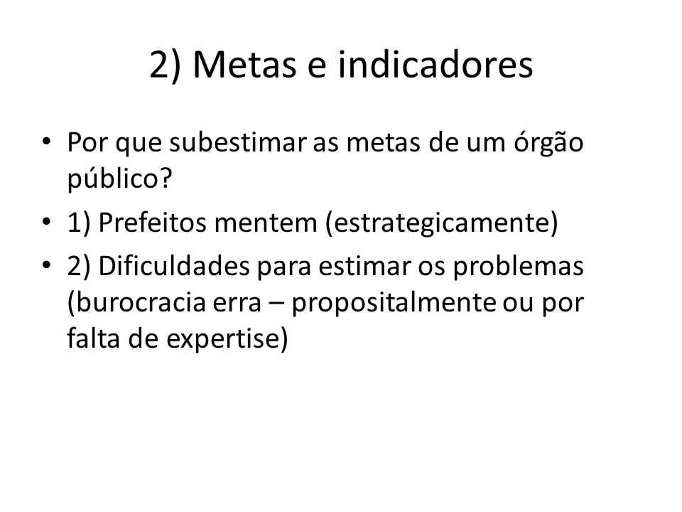 2) Metas e indicadores Por que subestimar as metas de um órgão público 1) Prefeitos mentem (estrategicamente)