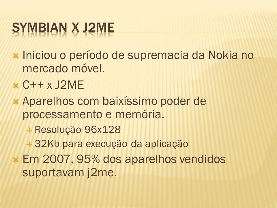 Symbian x J2ME Iniciou o período de supremacia da Nokia no mercado móvel. C++ x J2ME. Aparelhos com baixíssimo poder de processamento e memória.