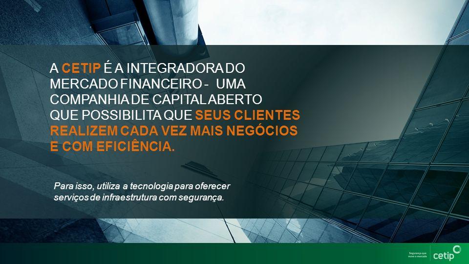 A CETIP É A INTEGRADORA DO MERCADO FINANCEIRO - UMA COMPANHIA DE CAPITAL ABERTO