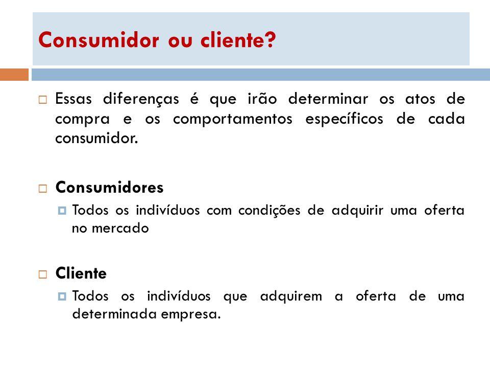 Consumidor ou cliente Essas diferenças é que irão determinar os atos de compra e os comportamentos específicos de cada consumidor.