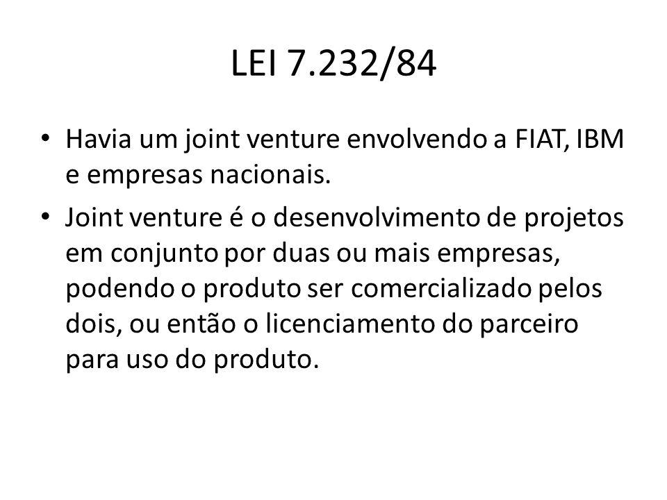 LEI 7.232/84 Havia um joint venture envolvendo a FIAT, IBM e empresas nacionais.