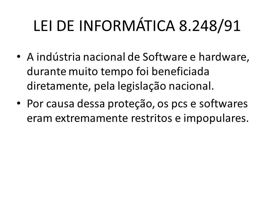 LEI DE INFORMÁTICA 8.248/91 A indústria nacional de Software e hardware, durante muito tempo foi beneficiada diretamente, pela legislação nacional.
