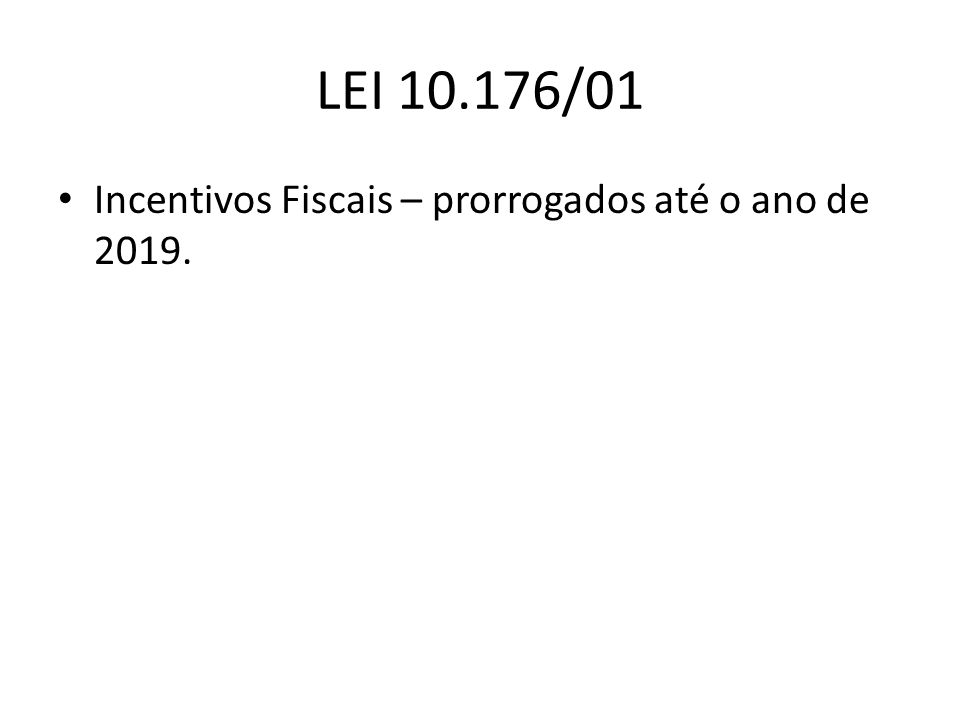 LEI 10.176/01 Incentivos Fiscais – prorrogados até o ano de 2019.