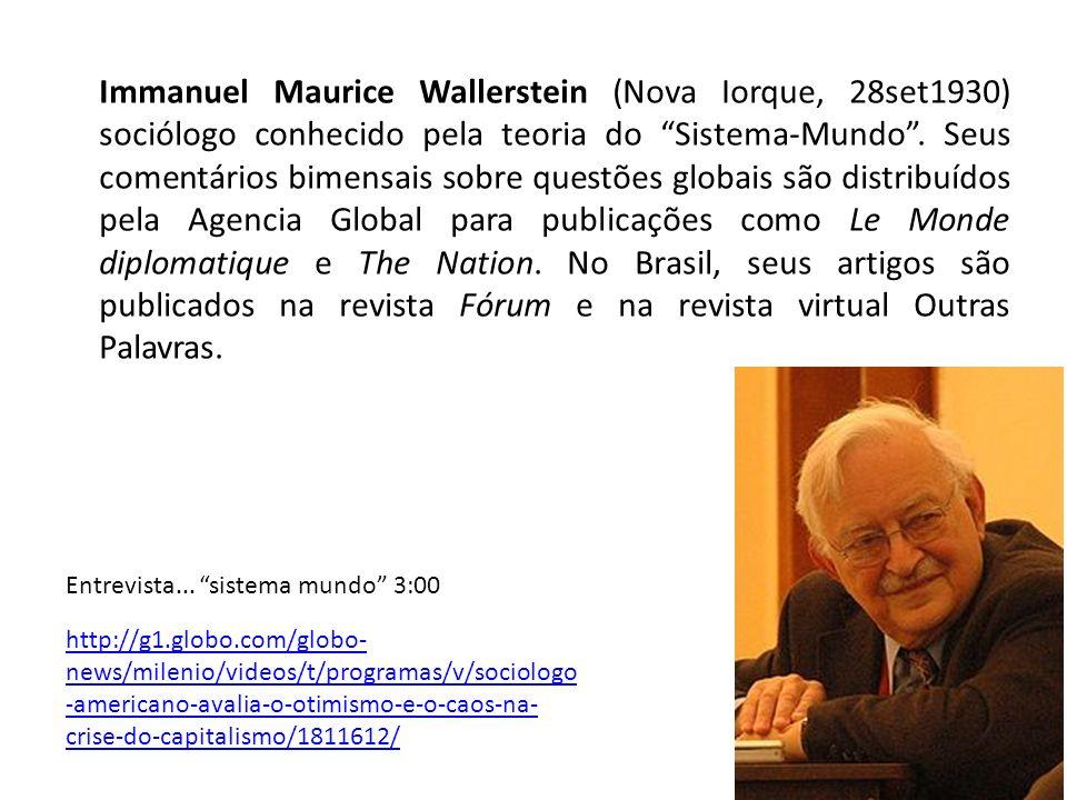 Immanuel Maurice Wallerstein (Nova Iorque, 28set1930) sociólogo conhecido pela teoria do Sistema-Mundo . Seus comentários bimensais sobre questões globais são distribuídos pela Agencia Global para publicações como Le Monde diplomatique e The Nation. No Brasil, seus artigos são publicados na revista Fórum e na revista virtual Outras Palavras.