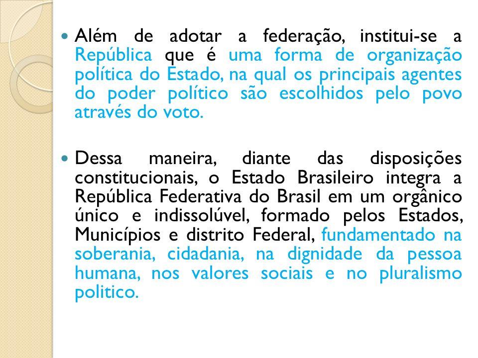 Além de adotar a federação, institui-se a República que é uma forma de organização política do Estado, na qual os principais agentes do poder político são escolhidos pelo povo através do voto.