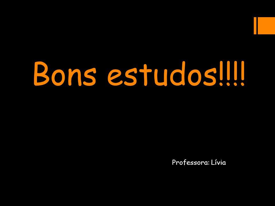 Bons estudos!!!! Professora: Lívia