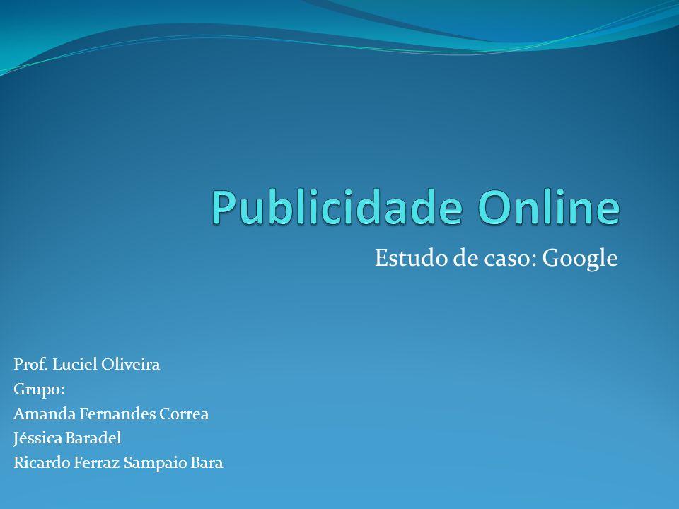 Publicidade Online Estudo de caso: Google Prof. Luciel Oliveira Grupo: