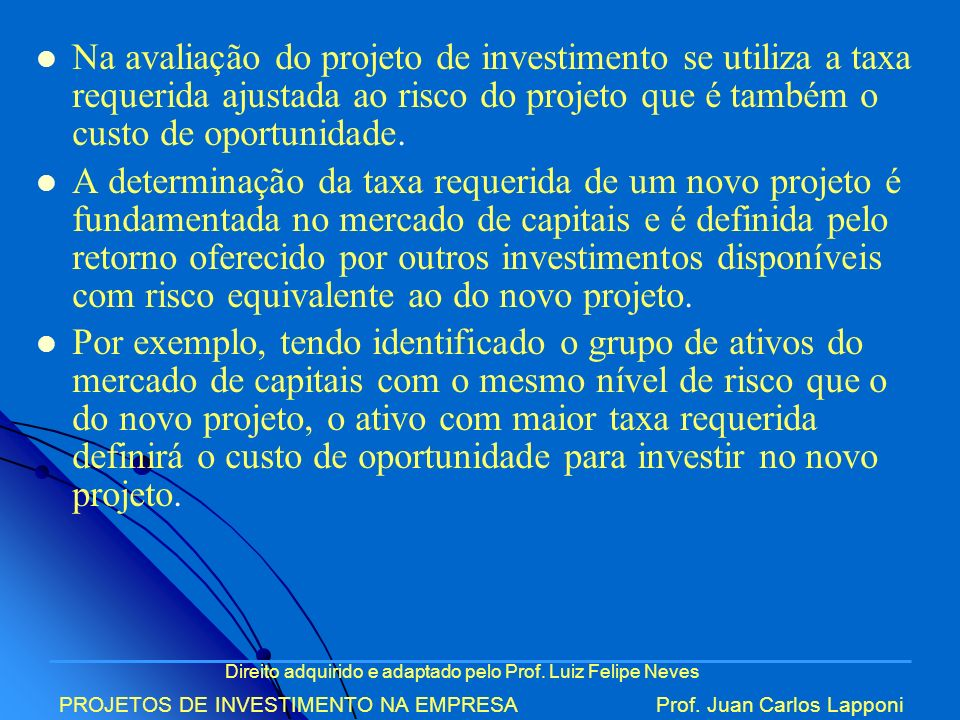 Na avaliação do projeto de investimento se utiliza a taxa requerida ajustada ao risco do projeto que é também o custo de oportunidade.