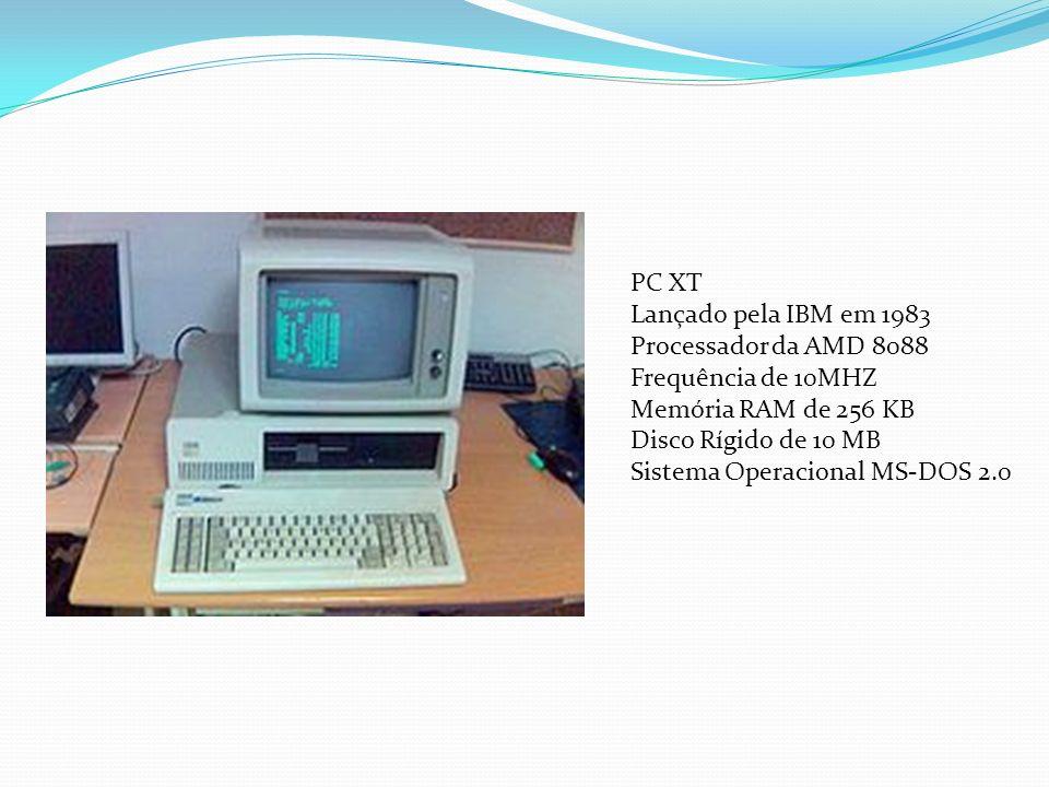 PC XT Lançado pela IBM em 1983. Processador da AMD 8088. Frequência de 10MHZ. Memória RAM de 256 KB.