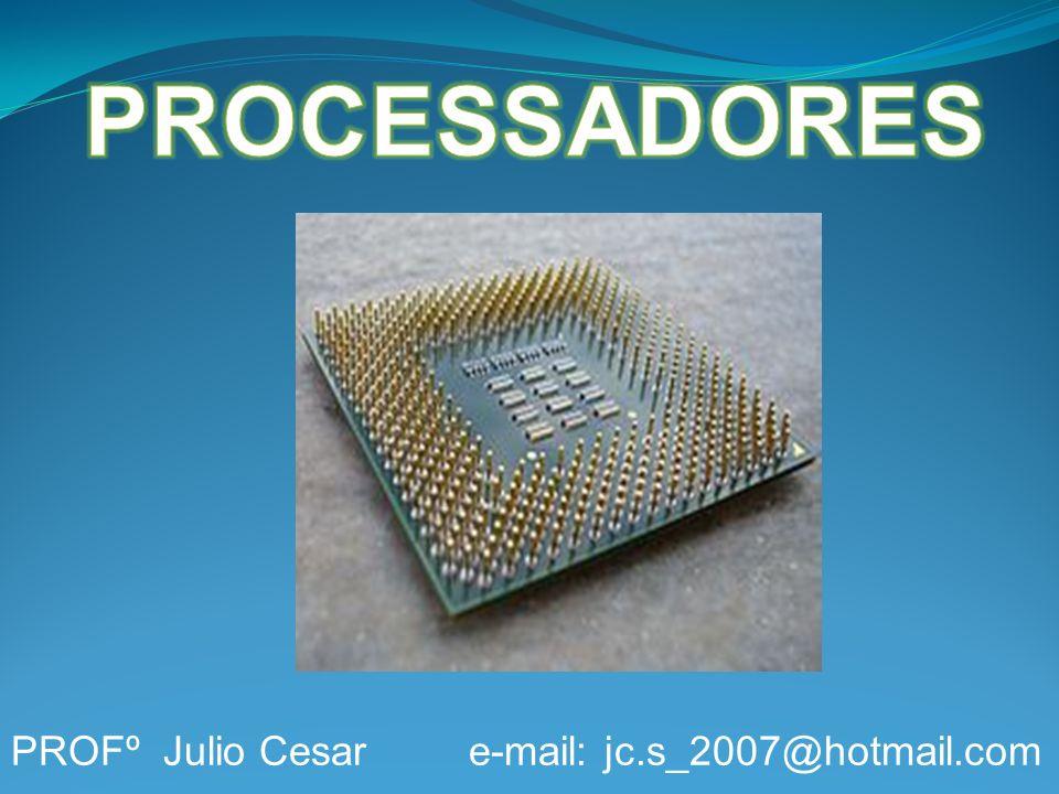 PROCESSADORES PROFº Julio Cesar e-mail: jc.s_2007@hotmail.com