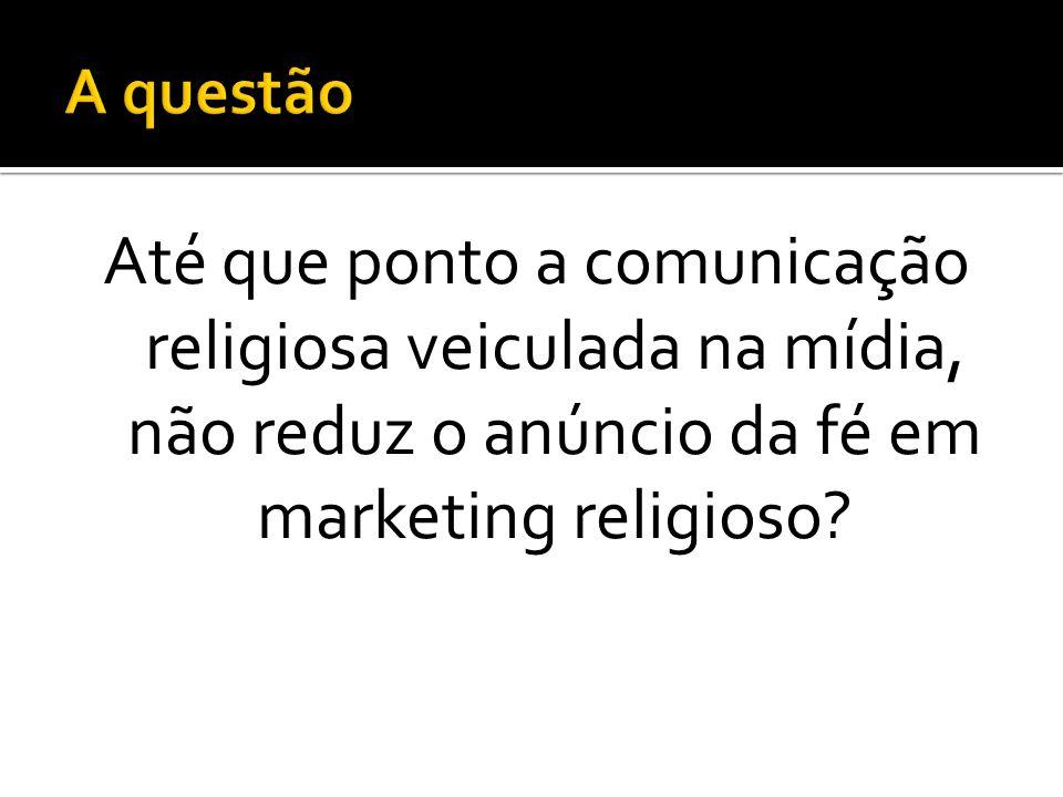 A questão Até que ponto a comunicação religiosa veiculada na mídia, não reduz o anúncio da fé em marketing religioso