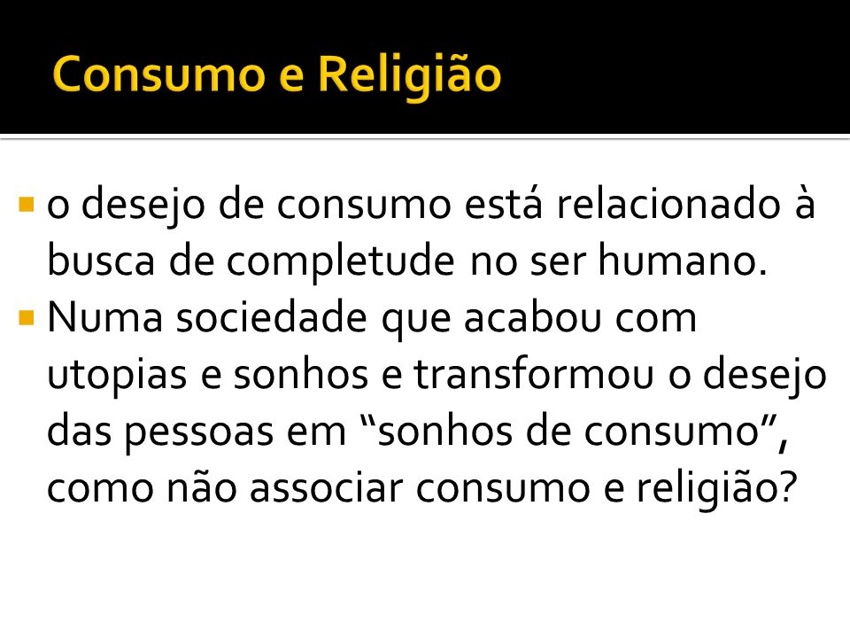 Consumo e Religião o desejo de consumo está relacionado à busca de completude no ser humano.