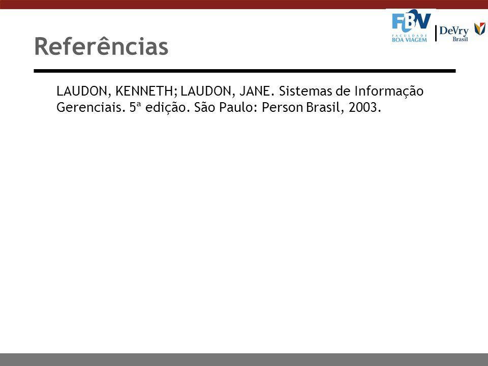 Referências LAUDON, KENNETH; LAUDON, JANE. Sistemas de Informação Gerenciais.