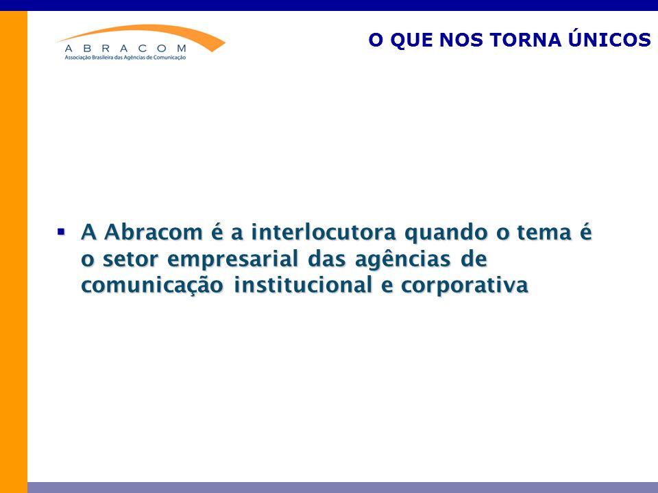 O QUE NOS TORNA ÚNICOS A Abracom é a interlocutora quando o tema é o setor empresarial das agências de comunicação institucional e corporativa.