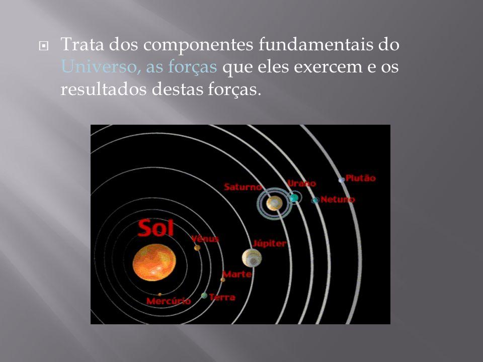 Trata dos componentes fundamentais do Universo, as forças que eles exercem e os resultados destas forças.